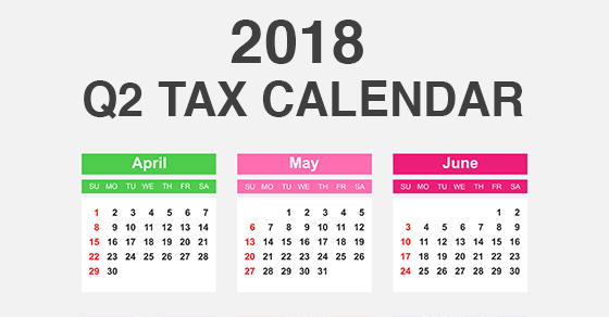2018 Q2 tax calendar: Key deadlines for businesses and other employers
